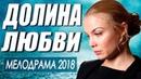 Фильм о большой любви! ДОЛИНА ЛЮБВИ Русские мелодрамы 2018 новинки HD
