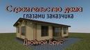 Строительство дома глазами заказчика Двойной брус Каркасный дом