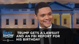Trump Gets a Lawsuit and an FBI Report for His Birthday - Between the Scenes The Daily Show