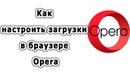 Как настроить загрузки в браузере Opera
