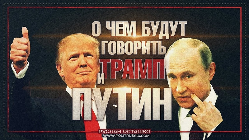 О чем будут говорить Трамп и Путин (Руслан Осташко)