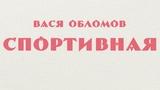Вася Обломов - Спортивная (ПРЕМЬЕРА!)