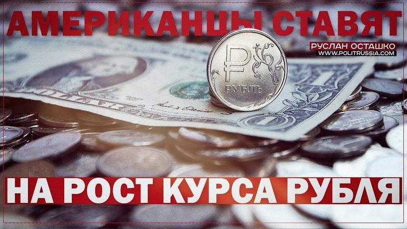 Американцы ставят на рост курса рубля (Руслан Осташко)