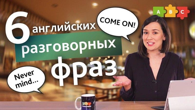 6 английских фраз, без которых не обойтись в разговоре come on, never mind, etc. | Puzzle English