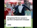 Владимир Путин сыграл в футбол на Красной площади