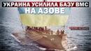 Украина усилила базу ВМС в Азовском море Руслан Осташко