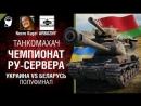 Чемпионат Ру сервера Украина vs Беларусь Полуфинал Танкомахач №86 от ARBUZNY и Necro Kugel