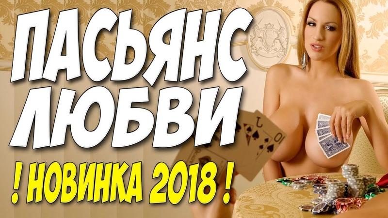 Премьера 2018 порвала брак!    ПАСЬЯНС ЛЮБВИ    Русские мелодрамы 2018 новинки HD 1080P HD