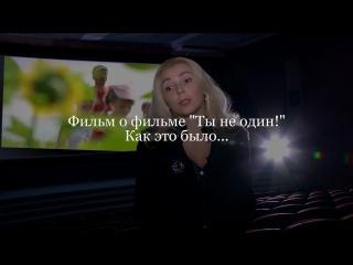 Фильм о фильме «Ты не один!» Как это было..