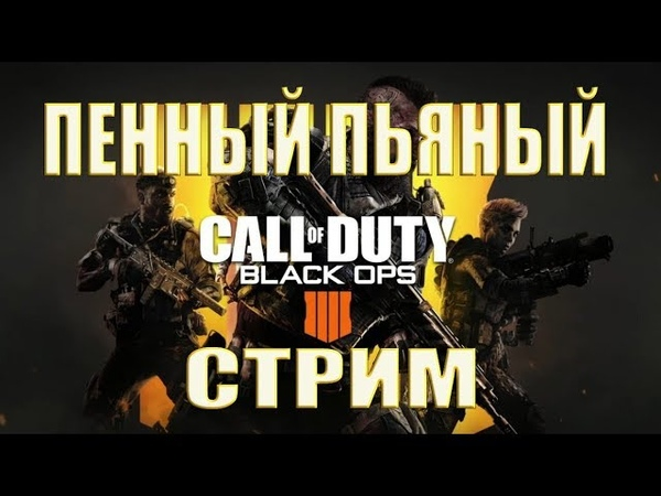 Call of Duty: Black Ops 4 blackout - ПЕННЫЙ ПЬЯНЫЙ СТРИМ, МУЛЬТИПЛЕЕР