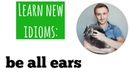 Learn new idioms to BE ALL EARS
