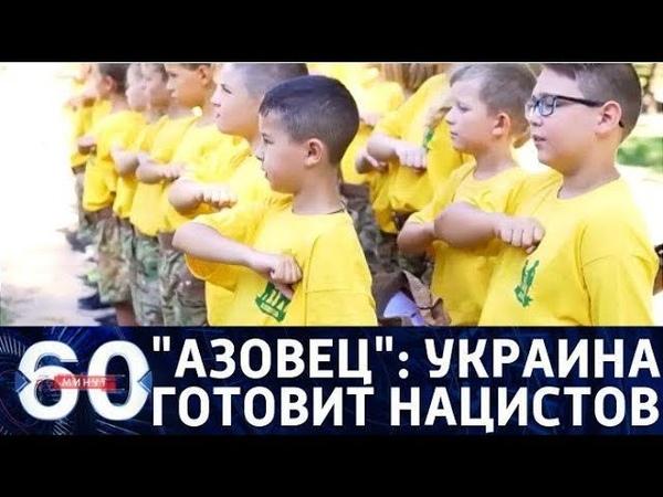 60 минут Азовец принимает новую смену Украина готовит поколение радикалов От 14 08 2018