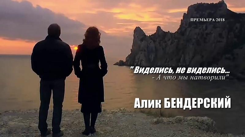 Алик Бендерский - Виделись - не виделись...А что мы натворили NEW 2018