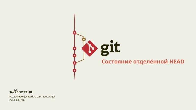 4.5 Скринкаст по Git – Ветки – Состояние отделённой HEAD