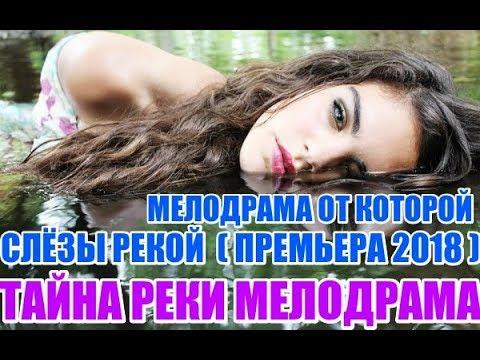 ПРЕМЬЕРУ 2018 ПОХВАЛИЛИ ВСЕ ТАЙНА РЕКИ Русские мелодрамы 2018 новинки фильмы 2018 HD