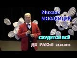 Михаил ИНОЗЕМЦЕВ 24 04 18 - сбудется все - ДК РАХЬЯ