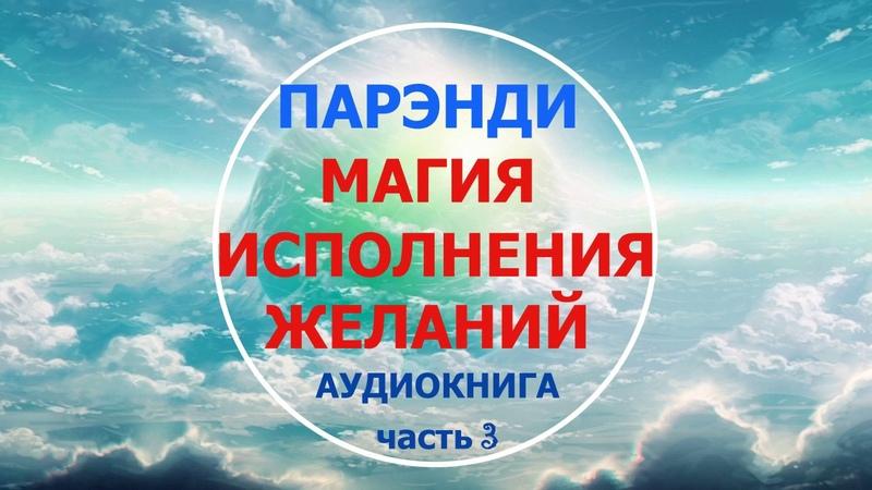 Аудиокнига. «МАГИЯ ИСПОЛНЕНИЯ ЖЕЛАНИЙ. ПАРЭНДИ». Часть 3