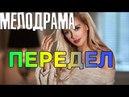 Премьера 2018! Передел - Русские мелодрамы 2018 фильмы 2018 HD