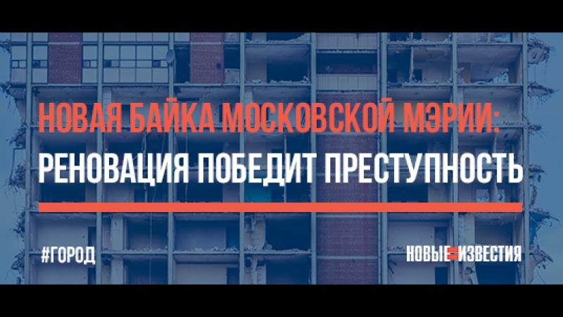 Новая байка московской мэрии реновация победит преступность