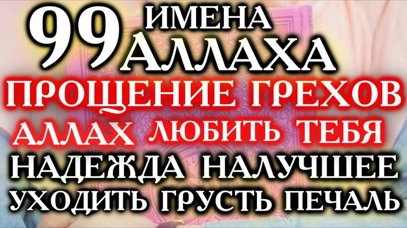 99 ИМЕНА АЛЛАХА ПРОЩЕНИЕ ГРЕХОВ НАДЕЖДА НАИЛУЧШЕЕ В ЖИЗНИ УХОДИТЬ ГРУСТЬ И ПЕЧАЛЬ