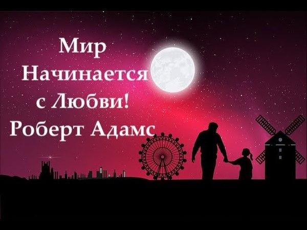 Роберт Адамс: Мир Начинается с Любви!