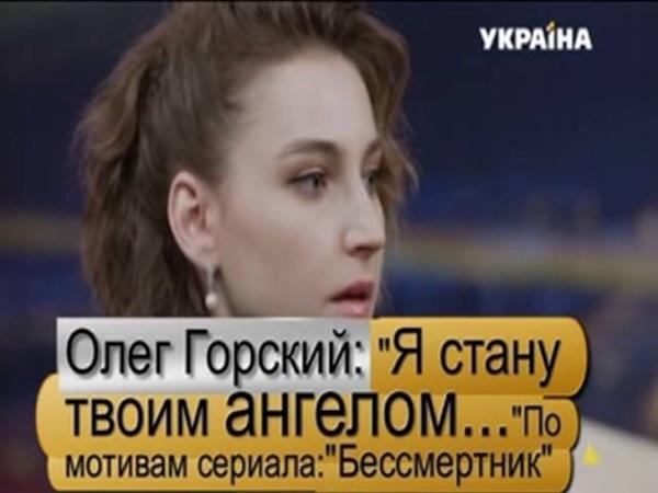 Олег Горский: Я стану твоим ангелом... По мотивам сериала: Бессмертник