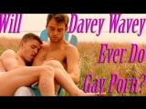 Will Davey Wavey Ever Do Gay Porn