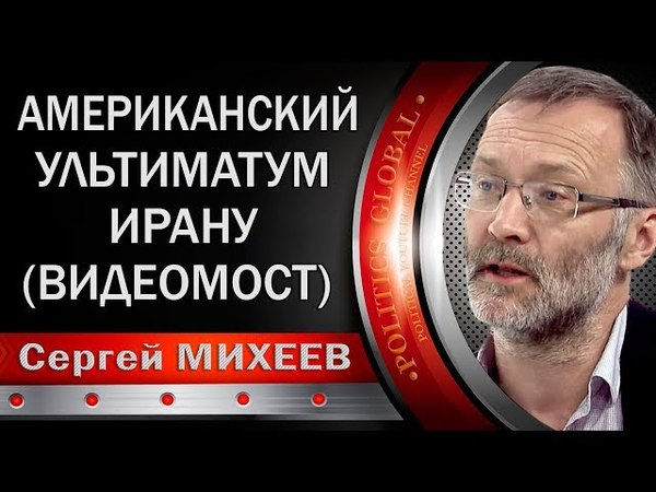 Сергей МИХЕЕВ: АМЕРИКАНСКИЙ УЛЬTИMATУM ИРАНУ. ВИДЕОМОСТ РОССИЯ - ИРАН.