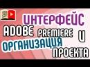 Интерфейс программы Adobe Premiere Pro и организация проекта