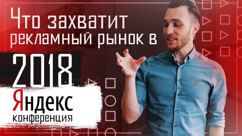Что захватит рекламный рынок в 2018 году? Яндекс конференция