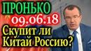 ПРОНЬКО. Скупит ли Китай Россию Подробный разбор 08.06.18