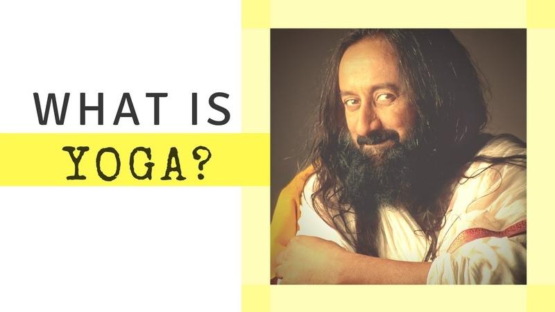 What is Yoga? - Sri Sri Ravi Shankar