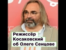 Режиссер Косаковский об Олеге Сенцове ROMB