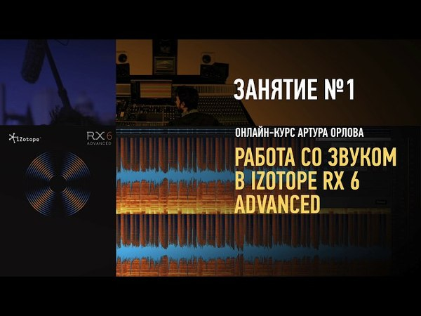 Работа со звуком в iZotope RX6 Advanced. Занятие №1 онлайн-курса. Артур Орлов