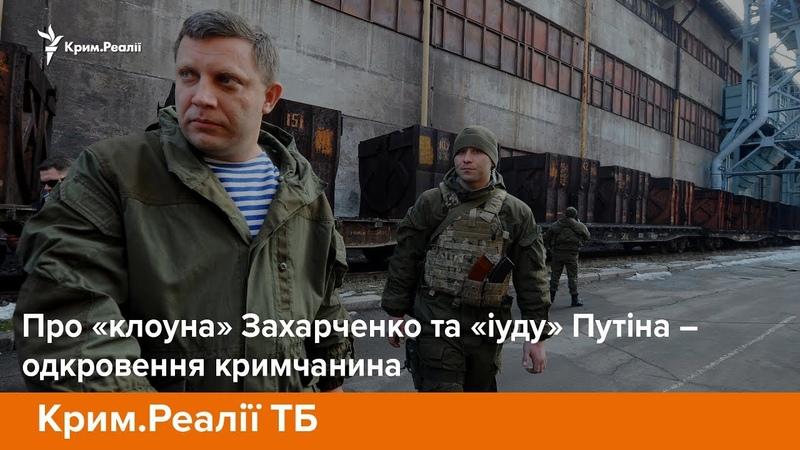 Про «клоуна» Захарченко та «іуду» Путіна – одкровення кримчанина