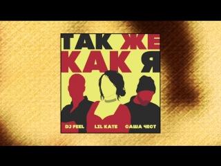 DJ Feel, Lil Kate, Саша Чест — Так же как я