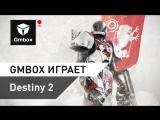 Gmbox играет в Destiny 2. В эфире Рустам Касумов и Святослав Бочаров