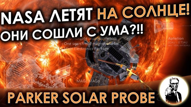 PARKER SOLAR PROBE - NASA летят на Солнце! Они сошли с ума?!