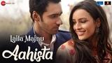 Aahista | Laila Majnu | Arijit Singh & Jonita Gandhi | Avinash Tiwary & Tripti Dimri | Imtiaz Ali