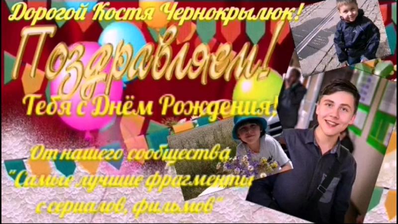 Поздравление с Днём Рождения для Кости Чернокрылюк • От нашего сообщества `Самые лучшие фрагменты с сериалов, фильмов`;