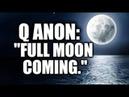 Q ANON Full moon coming.