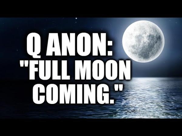 Q ANON: Full moon coming.