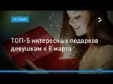 ТОП-5 подарков девушкам к 8 марта