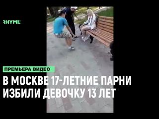 В Москве 17-летние парни избили девочку 13 лет Рифмы и Панчи