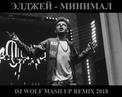 ЭЛДЖЕЙ - МИНИМАЛ ( DJ WOLF MASH UP REMIX 2018 )