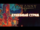 Душевный стрим под Tyranny