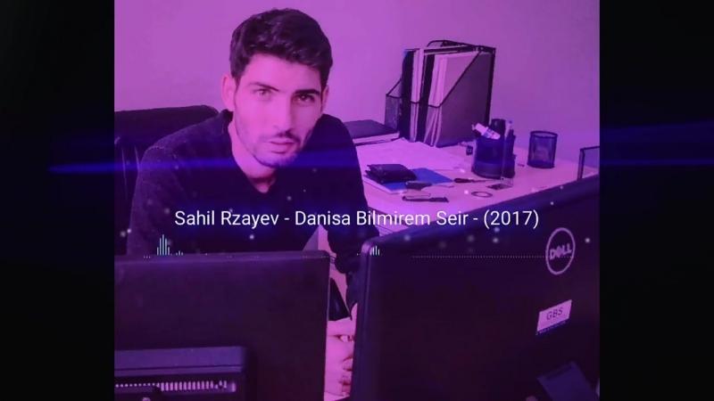 Sahil Rzayev -Danisa bilmirem -2017 YENI SUPER SEIR