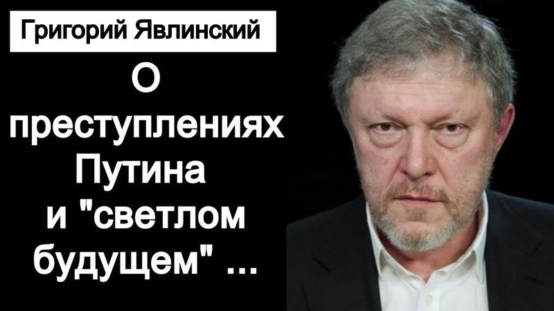 Григорий Явлинский о преступлениях Путина и о