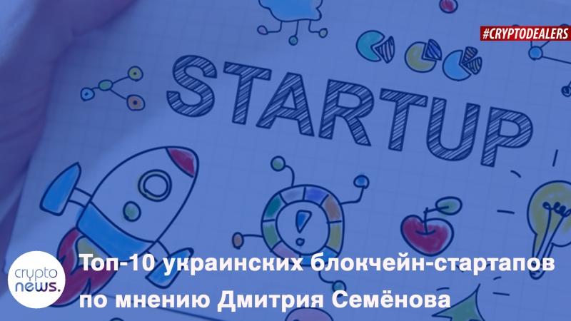 Топ-10 украинских блокчейн-стартапов по мнению Дмитрия Семёнова