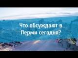Что обсуждают в Перми сегодня?